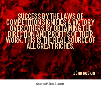 Success by the laws of competition signifies a victory over others by.. John Ruskin good success quotes