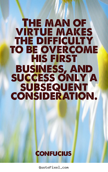 Quotes about success - The man of virtue makes the difficulty to be overcome his first business,..