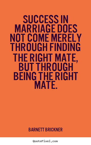 Design picture quotes about success - Success in marriage does not come merely through finding the right mate,..