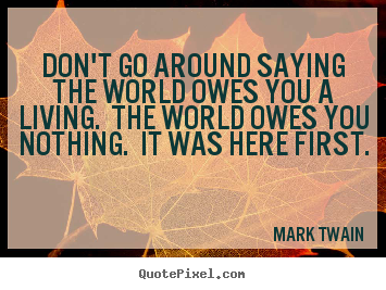 Don't go around saying the world owes you a.. Mark Twain popular success quotes