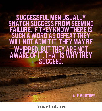Successful men usually snatch success from seeming failure... A. P. Gouthey famous success quote