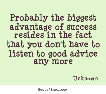 Success quotes - Probably the biggest advantage of success resides in the fact that..