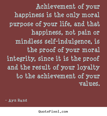 Quotes about success - Achievement of your happiness is the only moral purpose of your..