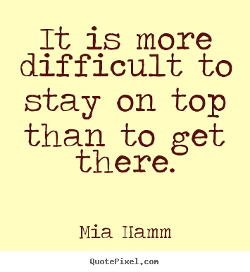 Mia Hamm picture quote - It is more difficult to stay on top than to.. - Success quote