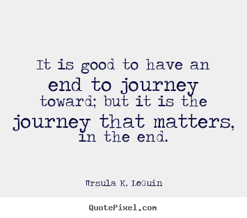 Ursula K. LeGuin poster quotes - It is good to have an end to journey toward; but it is the journey.. - Success sayings