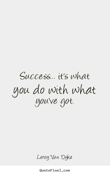 Success... it's what you do with what you've got. Leroy Van Dyke best success quotes