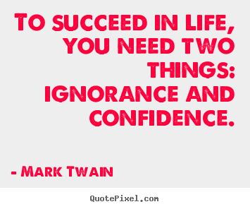 How to design picture quotes about success - To succeed in life, you need two things: ignorance and confidence.