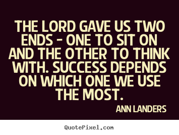 Ann Landers photo quote - The lord gave us two ends - one to sit on and the other to think with... - Success quotes