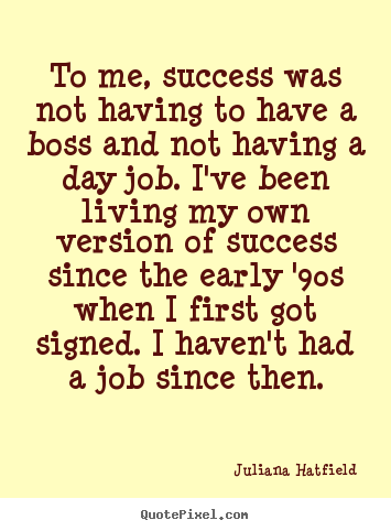 To me, success was not having to have a boss.. Juliana Hatfield  success quotes