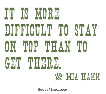 Mia Hamm picture quote - It is more difficult to stay on top than to get there. - Success quotes