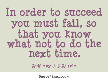 Anthony J. D'Angelo image quote - In order to succeed you must fail, so that you know what not to do.. - Success quotes