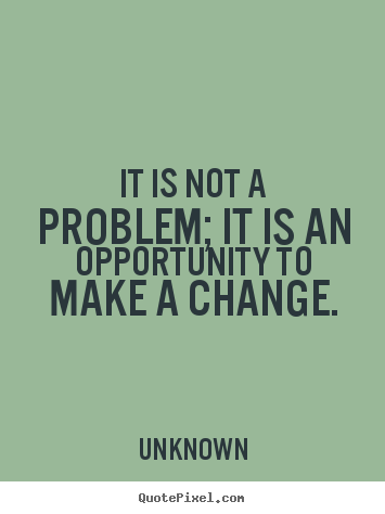 Unknown picture quotes - It is not a problem; it is an opportunity to make a change. - Success quotes