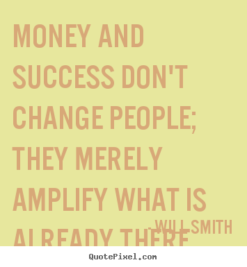 Will Smith picture quotes - Money and success don't change people; they merely amplify what is.. - Success quote